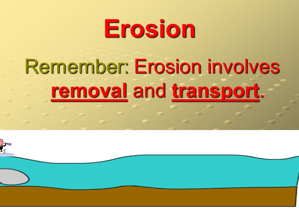 Erosion Remember: Erosion involves removal and transport.