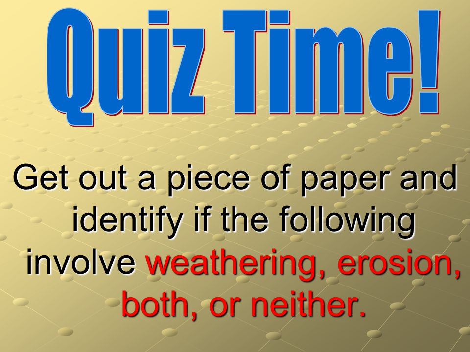 Get out a piece of paper and identify if the following involve weathering, erosion, both, or neither.