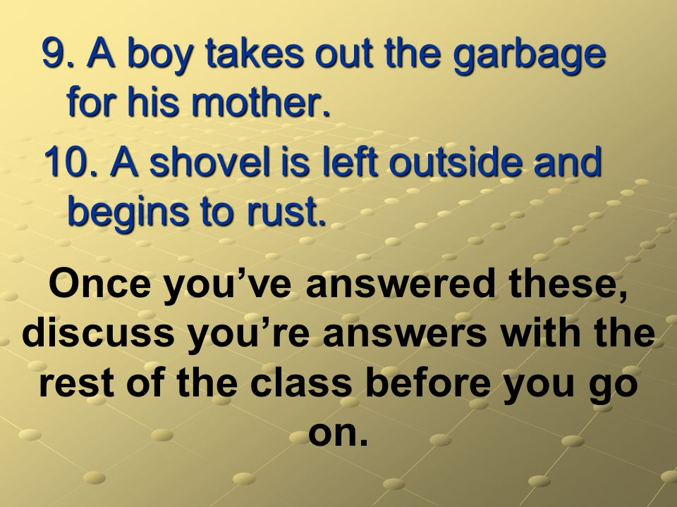 9. A boy takes out the garbage for his mother. 10. A shovel is left outside and begins to rust. Once youve answered these, discuss youre answers with