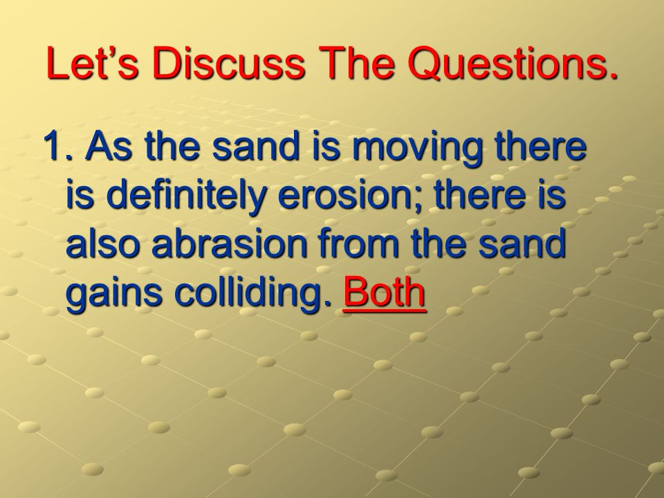 Lets Discuss The Questions. 1. As the sand is moving there is definitely erosion; there is also abrasion from the sand gains colliding. Both