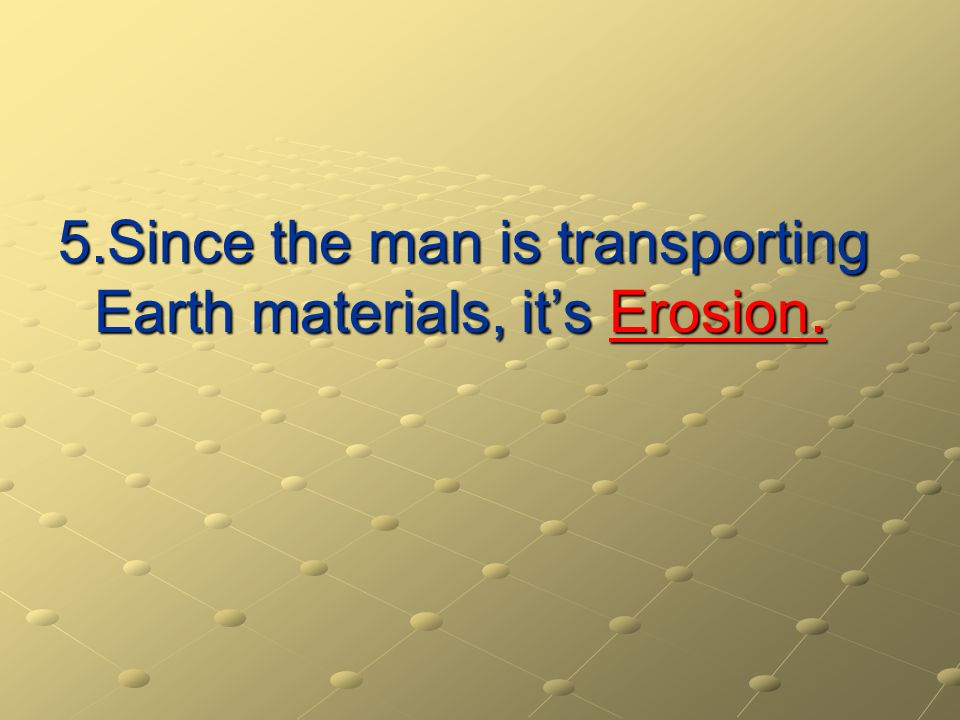 5.Since the man is transporting Earth materials, its Erosion.