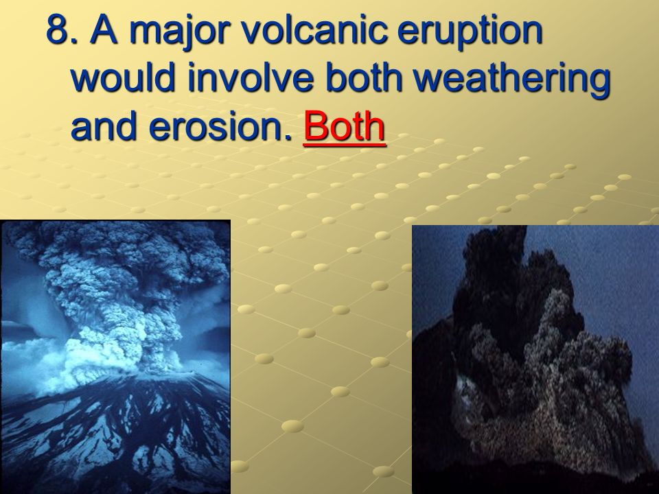 8. A major volcanic eruption would involve both weathering and erosion. Both