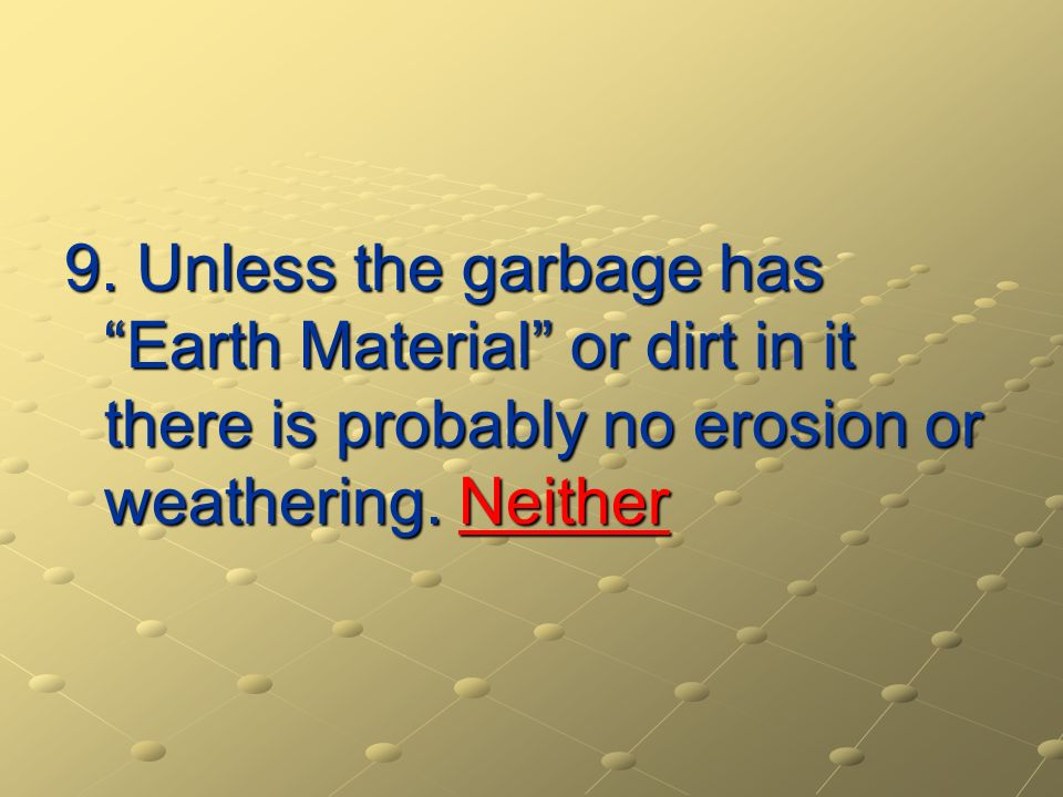 9. Unless the garbage has Earth Material or dirt in it there is probably no erosion or weathering. Neither