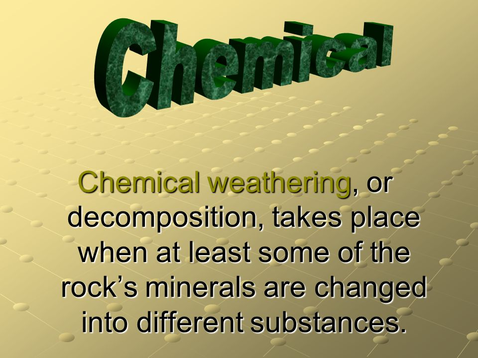 Chemical weathering, or decomposition, takes place when at least some of the rocks minerals are changed into different substances.