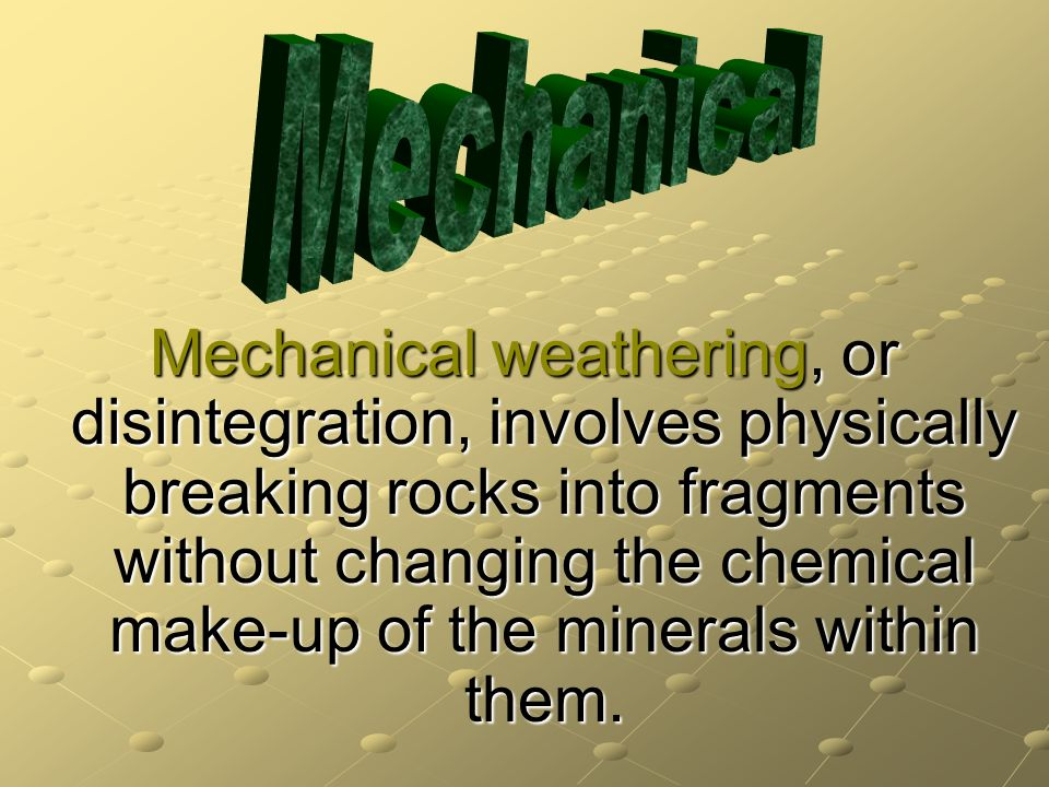Mechanical weathering, or disintegration, involves physically breaking rocks into fragments without changing the chemical make-up of the minerals with