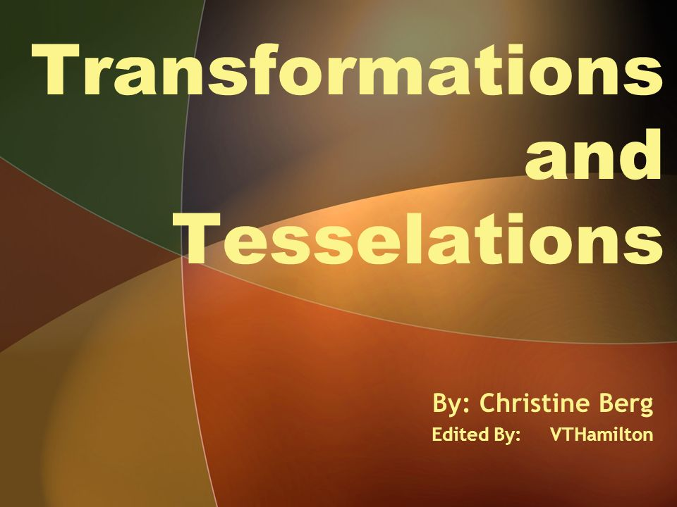 Transformations and Tesselations By: Christine Berg Edited By: VTHamilton