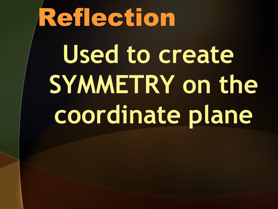 Reflection Used to create SYMMETRY on the coordinate plane