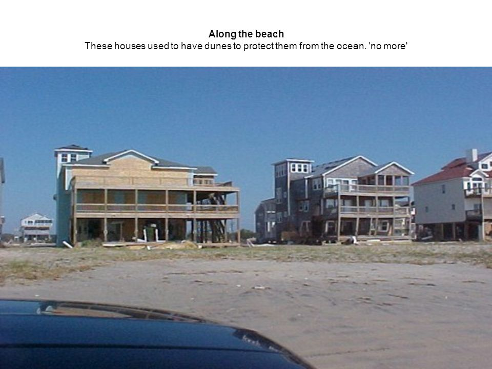 Along the beach These houses used to have dunes to protect them from the ocean. no more