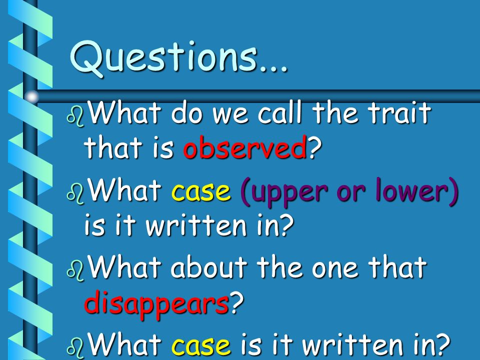 Questions... b What do we call the trait that is observed? b What case (upper or lower) is it written in? b What about the one that disappears? b What