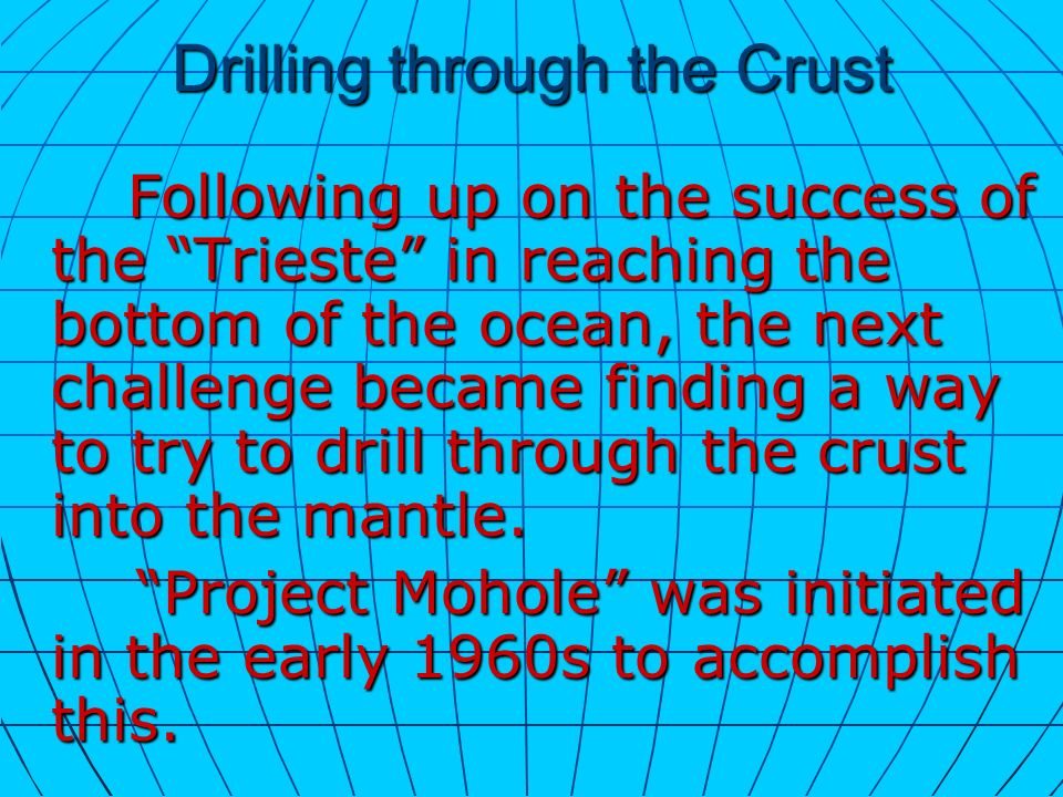 Drilling through the Crust Following up on the success of the Trieste in reaching the bottom of the ocean, the next challenge became finding a way to