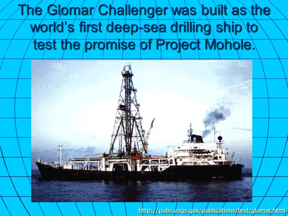 The Glomar Challenger was built as the worlds first deep-sea drilling ship to test the promise of Project Mohole. http://pubs.usgs.gov/publications/te