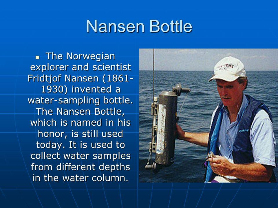 Nansen Bottle The Norwegian explorer and scientist Fridtjof Nansen (1861- 1930) invented a water-sampling bottle. The Nansen Bottle, which is named in