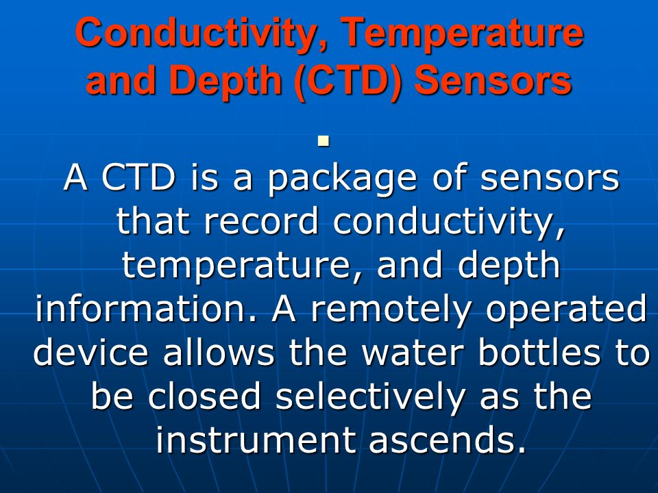 Conductivity, Temperature and Depth (CTD) Sensors A CTD is a package of sensors that record conductivity, temperature, and depth information. A remote