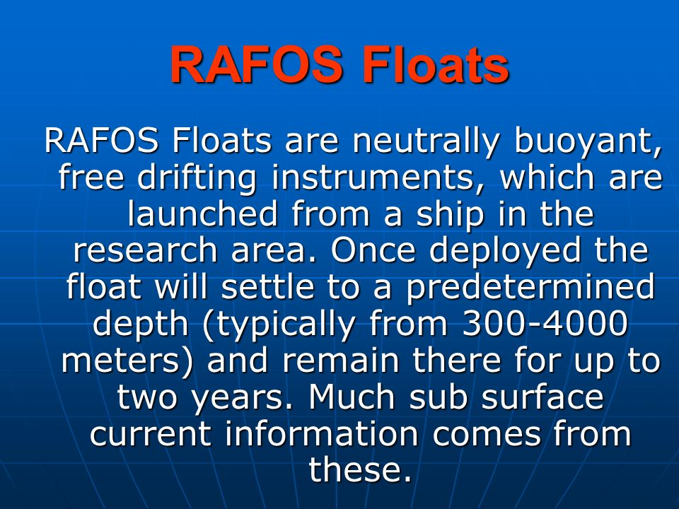 RAFOS Floats RAFOS Floats are neutrally buoyant, free drifting instruments, which are launched from a ship in the research area. Once deployed the flo