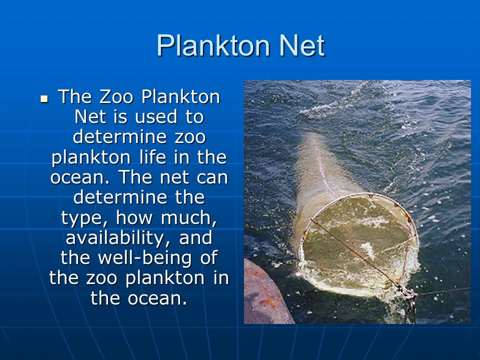 Plankton Net The Zoo Plankton Net is used to determine zoo plankton life in the ocean. The net can determine the type, how much, availability, and the