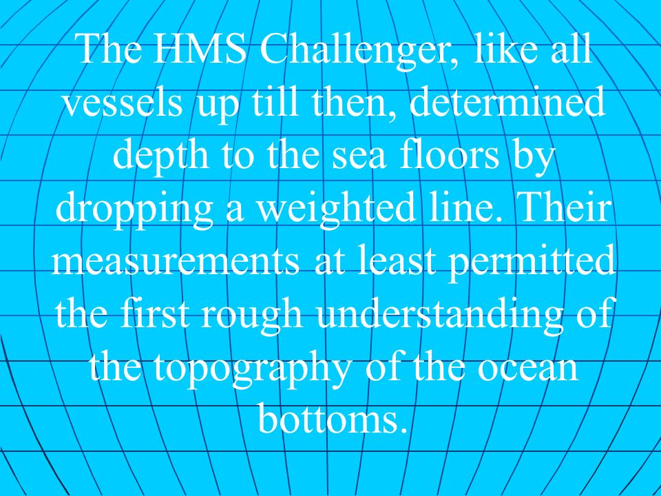 The HMS Challenger, like all vessels up till then, determined depth to the sea floors by dropping a weighted line. Their measurements at least permitt