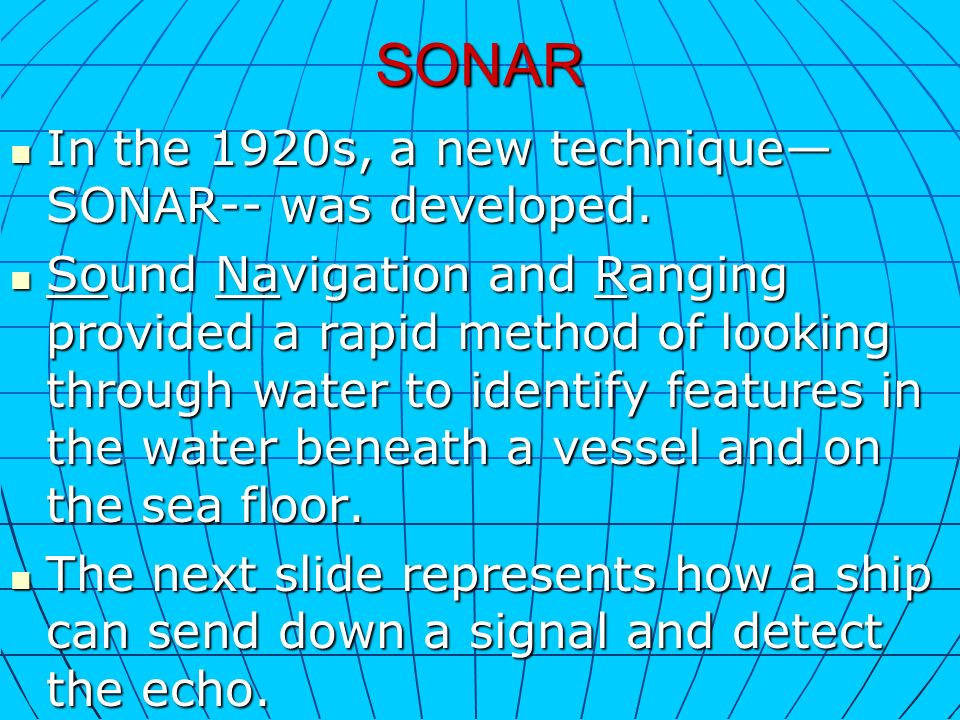 SONAR In the 1920s, a new technique SONAR-- was developed. In the 1920s, a new technique SONAR-- was developed. Sound Navigation and Ranging provided