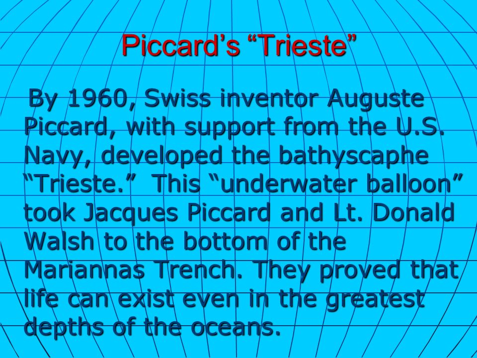 Piccards Trieste By 1960, Swiss inventor Auguste Piccard, with support from the U.S. Navy, developed the bathyscaphe Trieste. This underwater balloon