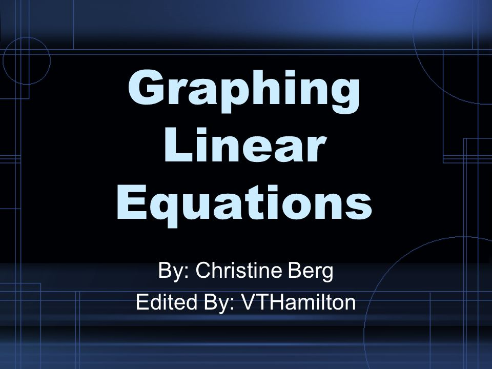Graphing Linear Equations By: Christine Berg Edited By: VTHamilton