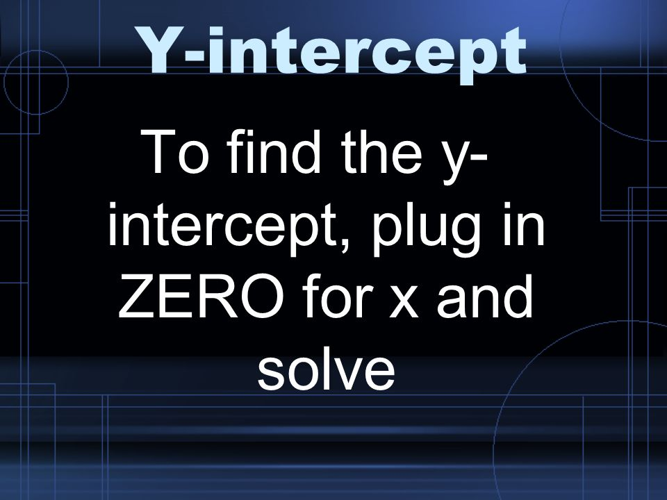 Y-intercept To find the y- intercept, plug in ZERO for x and solve