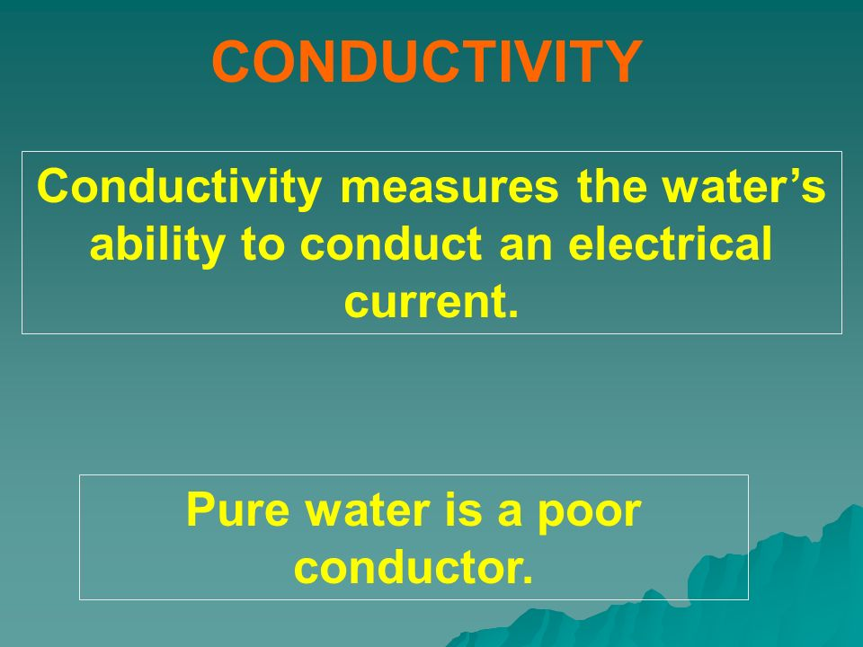 CONDUCTIVITY Conductivity measures the waters ability to conduct an electrical current. Pure water is a poor conductor.