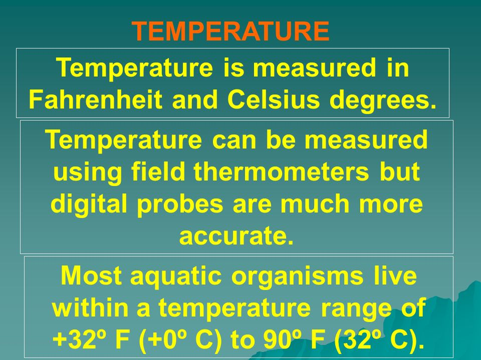 TEMPERATURE Most aquatic organisms live within a temperature range of +32º F (+0º C) to 90º F (32º C). Temperature can be measured using field thermom