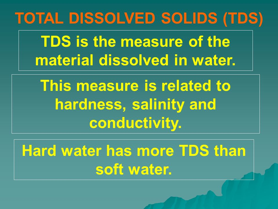 TOTAL DISSOLVED SOLIDS (TDS) TDS is the measure of the material dissolved in water. This measure is related to hardness, salinity and conductivity. Ha