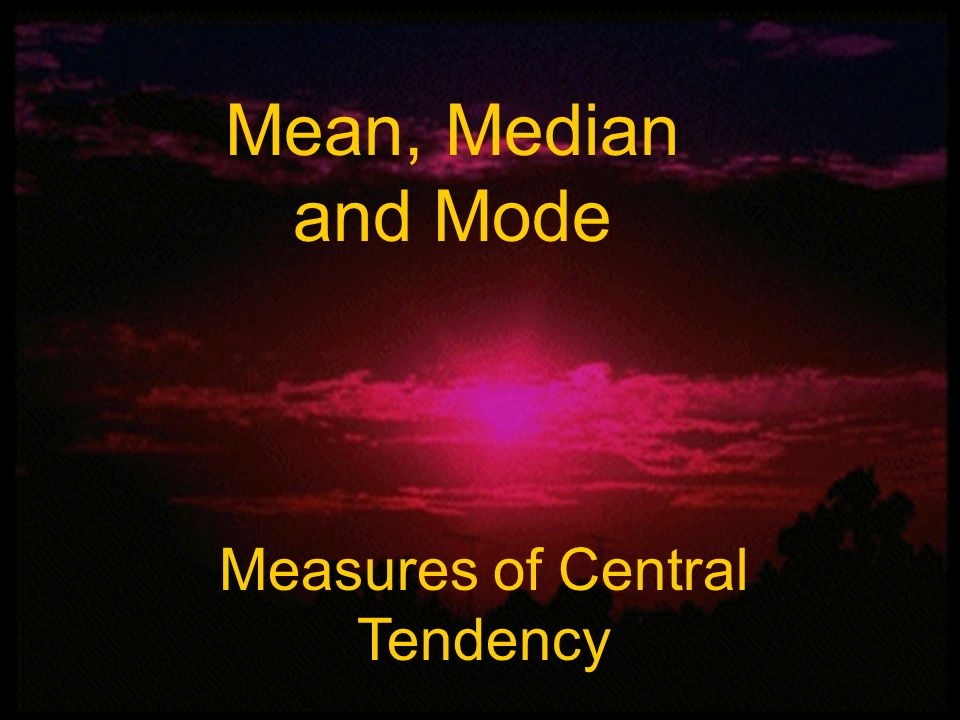 Mean, Median, and Mode Mean, Median and Mode Measures of Central Tendency