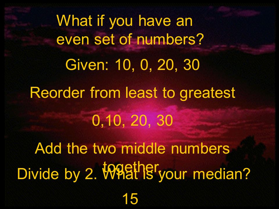 Mean, Median, and Mode What if you have an even set of numbers? Given: 10, 0, 20, 30 Reorder from least to greatest 0,10, 20, 30 Add the two middle nu