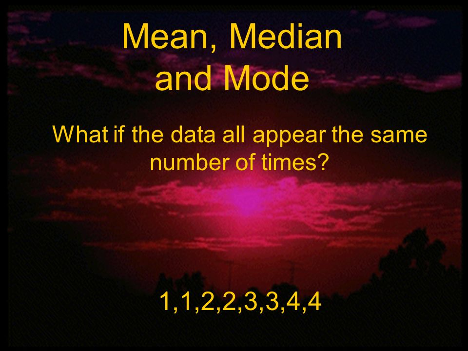 Mean, Median, and Mode Mean, Median and Mode What if the data all appear the same number of times? 1,1,2,2,3,3,4,4