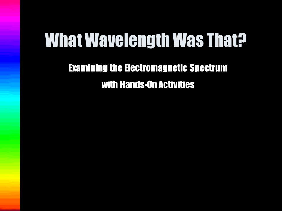 What Wavelength Was That? Examining the Electromagnetic Spectrum with Hands-On Activities