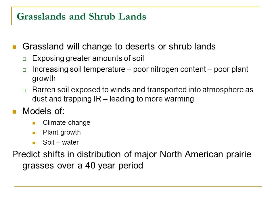 Grasslands and Shrub Lands Grassland will change to deserts or shrub lands Exposing greater amounts of soil Increasing soil temperature – poor nitroge