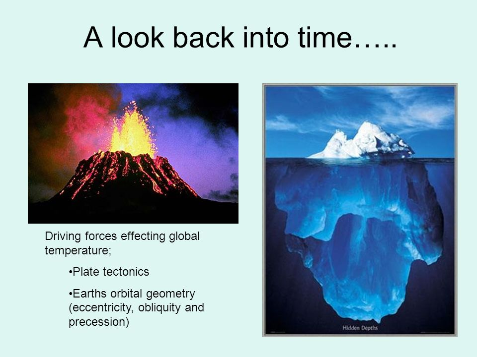 A look back into time….. Driving forces effecting global temperature; Plate tectonics Earths orbital geometry (eccentricity, obliquity and precession)
