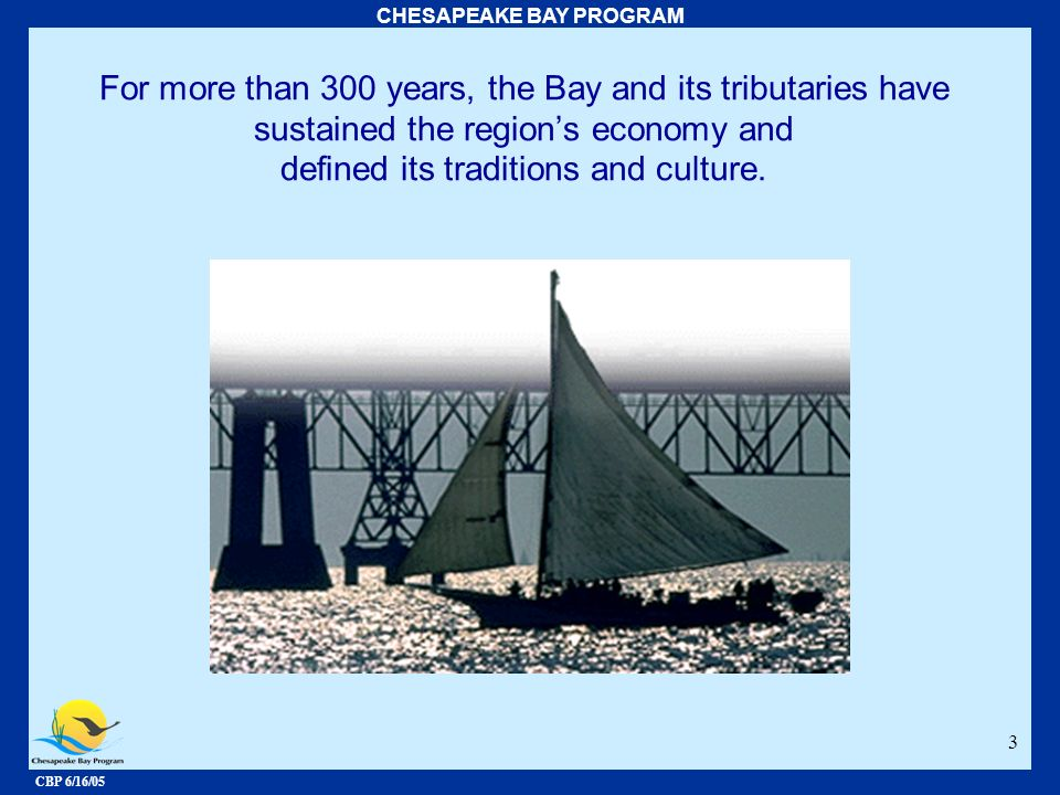 CBP 6/16/05 CHESAPEAKE BAY PROGRAM 3 For more than 300 years, the Bay and its tributaries have sustained the regions economy and defined its tradition