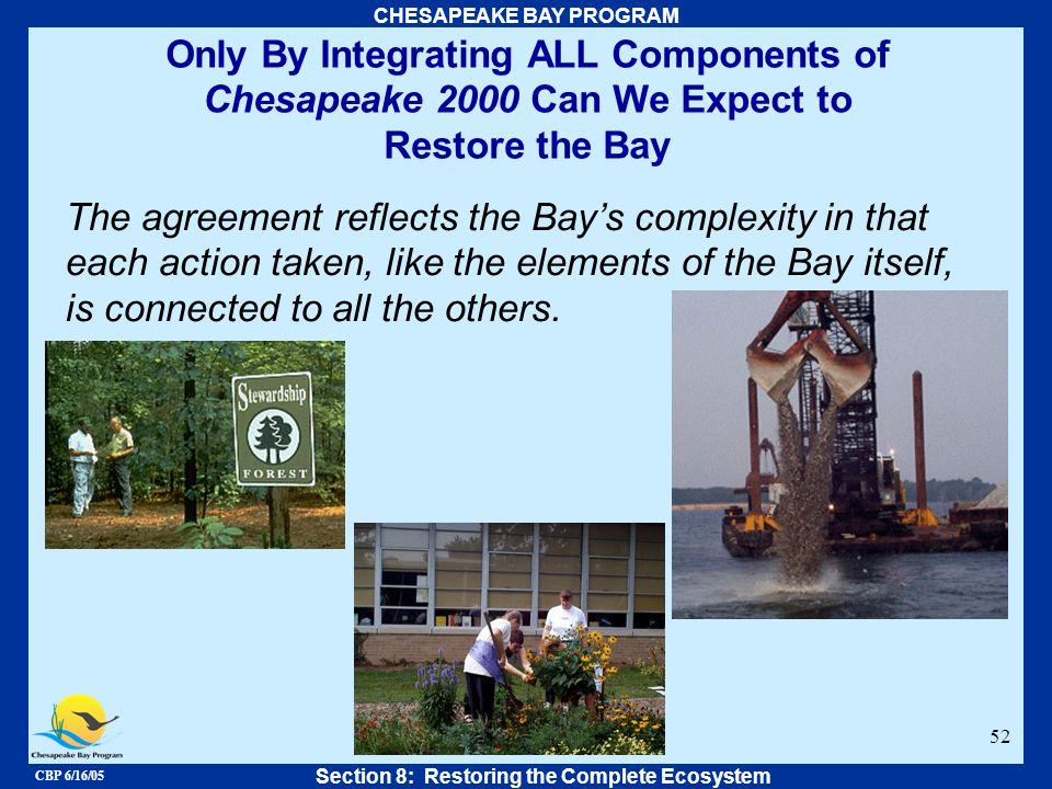CBP 6/16/05 CHESAPEAKE BAY PROGRAM 52 Only By Integrating ALL Components of Chesapeake 2000 Can We Expect to Restore the Bay Section 8: Restoring the