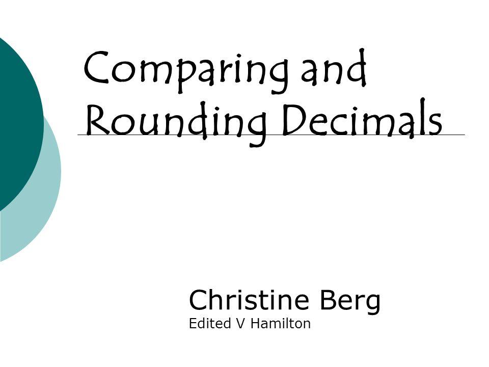 Comparing and Rounding Decimals Christine Berg Edited V Hamilton
