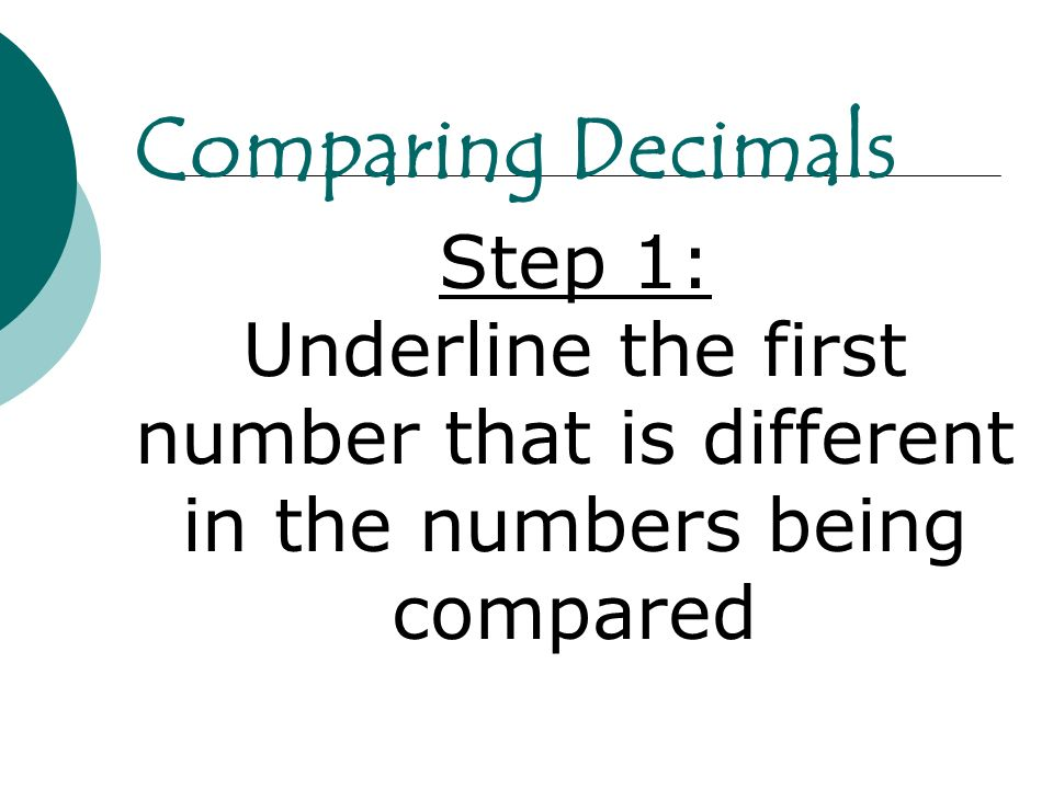 Comparing Decimals Step 1: Underline the first number that is different in the numbers being compared