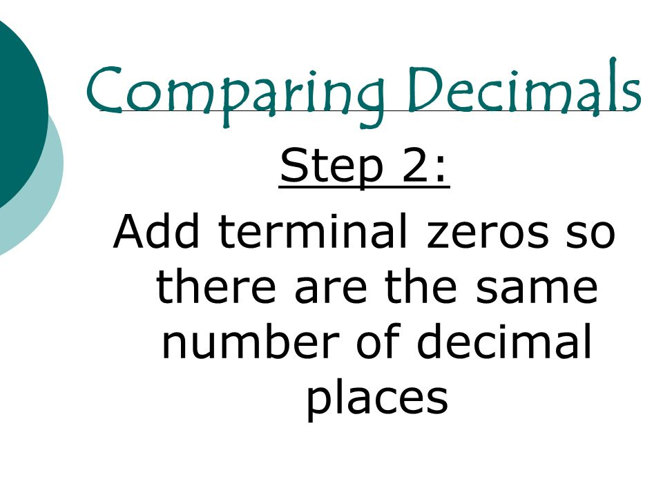 Step 2: Add terminal zeros so there are the same number of decimal places Comparing Decimals
