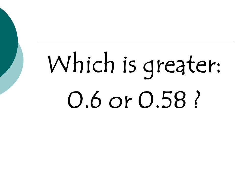 Which is greater: 0.6 or 0.58 ?