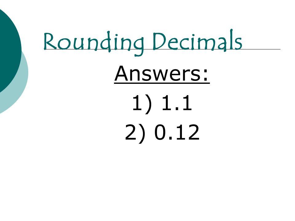 Answers: 1) 1.1 2) 0.12 Rounding Decimals