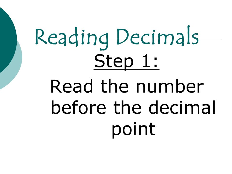 Reading Decimals Step 1: Read the number before the decimal point