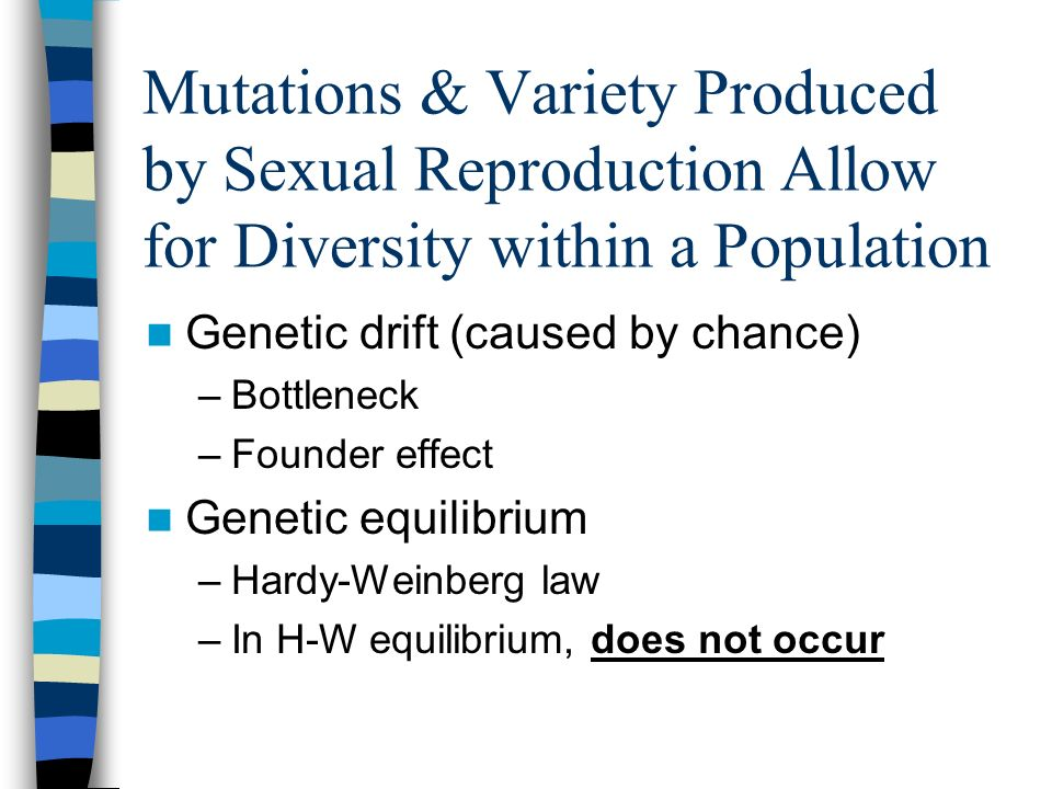 Mutations & Variety Produced by Sexual Reproduction Allow for Diversity within a Population Genetic drift (caused by chance) –Bottleneck –Founder effe