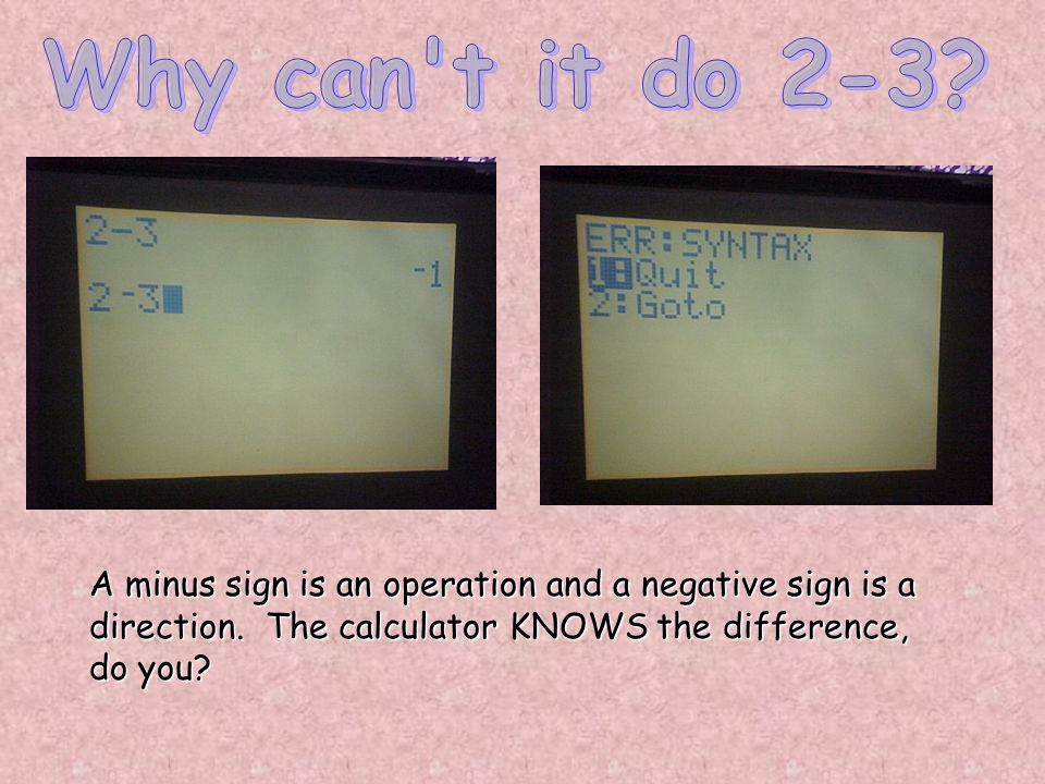 A minus sign is an operation and a negative sign is a direction. The calculator KNOWS the difference, do you?