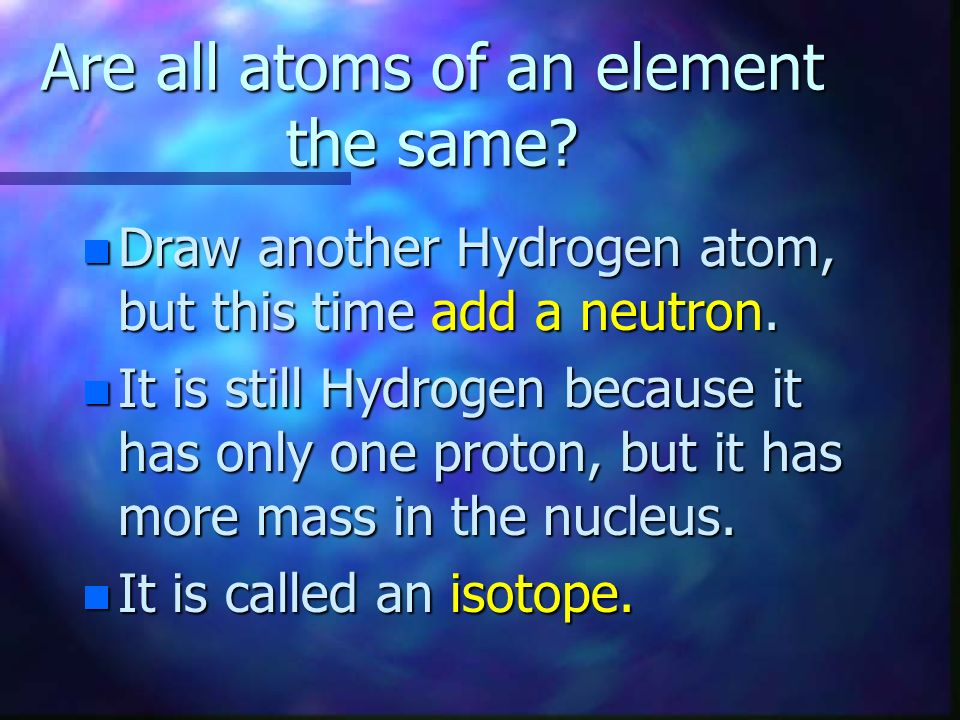 What is different? n The two different elements have different numbers of electrons, protons, and neutrons. n OK...