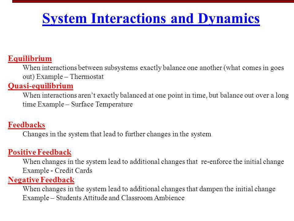 System Interactions and Dynamics Equilibrium When interactions between subsystems exactly balance one another (what comes in goes out) Example – Thermostat Quasi-equilibrium When interactions arent exactly balanced at one point in time, but balance out over a long time Example – Surface Temperature Feedbacks Changes in the system that lead to further changes in the system Positive Feedback When changes in the system lead to additional changes that re-enforce the initial change Example - Credit Cards Negative Feedback When changes in the system lead to additional changes that dampen the initial change Example – Students Attitude and Classroom Ambience