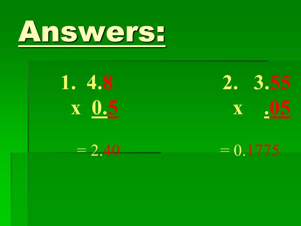 Answers: 1. 4.8 2. 3.55 x 0.5 x.05 = 2.40 = 0.1775