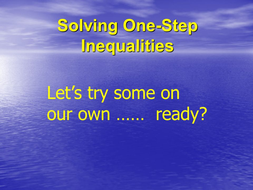 Solving One-Step Inequalities Lets try some on our own …… ready?