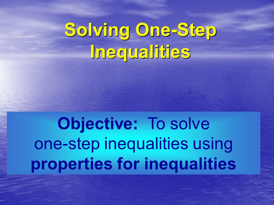 Objective: To solve one-step inequalities using properties for inequalities Solving One-Step Inequalities