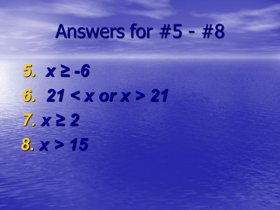 Answers for #5 - #8 5. x -6 5. x -6 6. 21 21 6. 21 21 7. x 2 7. x 2 8. x > 15 8. x > 15