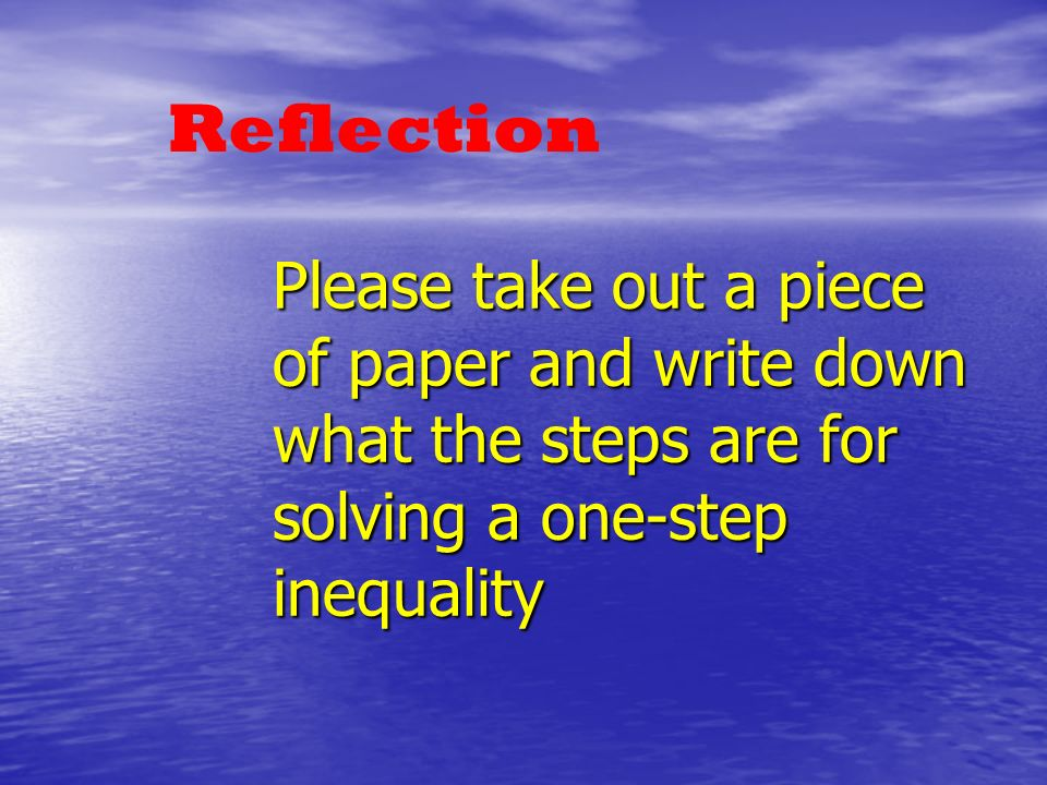 Please take out a piece of paper and write down what the steps are for solving a one-step inequality Reflection